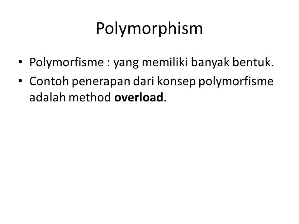 Polymorphism Polymorfisme : yang memiliki banyak bentuk. Contoh penerapan dari konsep polymorfisme adalah method overload.