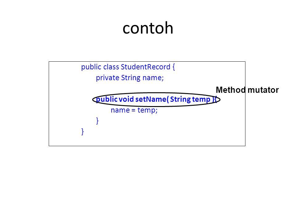 contoh public class StudentRecord { private String name; public void setName( String temp ){ name = temp; } Method mutator