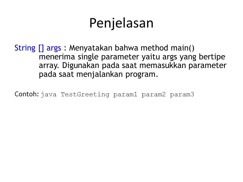 Penjelasan String [] args : Menyatakan bahwa method main() menerima single parameter yaitu args yang bertipe array. Digunakan pada saat memasukkan par