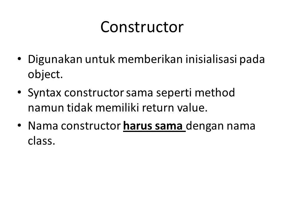Constructor Digunakan untuk memberikan inisialisasi pada object. Syntax constructor sama seperti method namun tidak memiliki return value. Nama constr