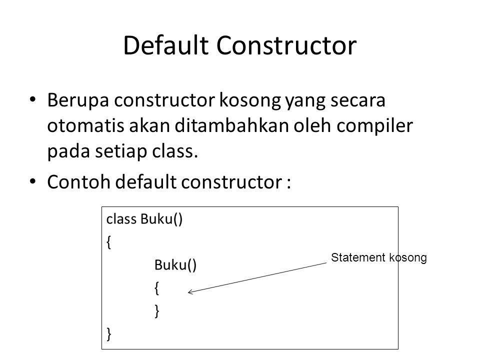 Default Constructor Berupa constructor kosong yang secara otomatis akan ditambahkan oleh compiler pada setiap class. Contoh default constructor : clas