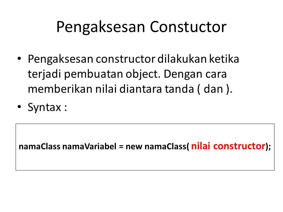 Pengaksesan Constuctor Pengaksesan constructor dilakukan ketika terjadi pembuatan object. Dengan cara memberikan nilai diantara tanda ( dan ). Syntax
