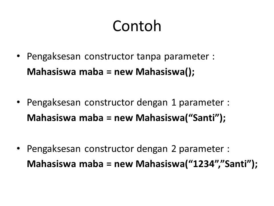Contoh Pengaksesan constructor tanpa parameter : Mahasiswa maba = new Mahasiswa(); Pengaksesan constructor dengan 1 parameter : Mahasiswa maba = new Mahasiswa( Santi ); Pengaksesan constructor dengan 2 parameter : Mahasiswa maba = new Mahasiswa( 1234 , Santi );