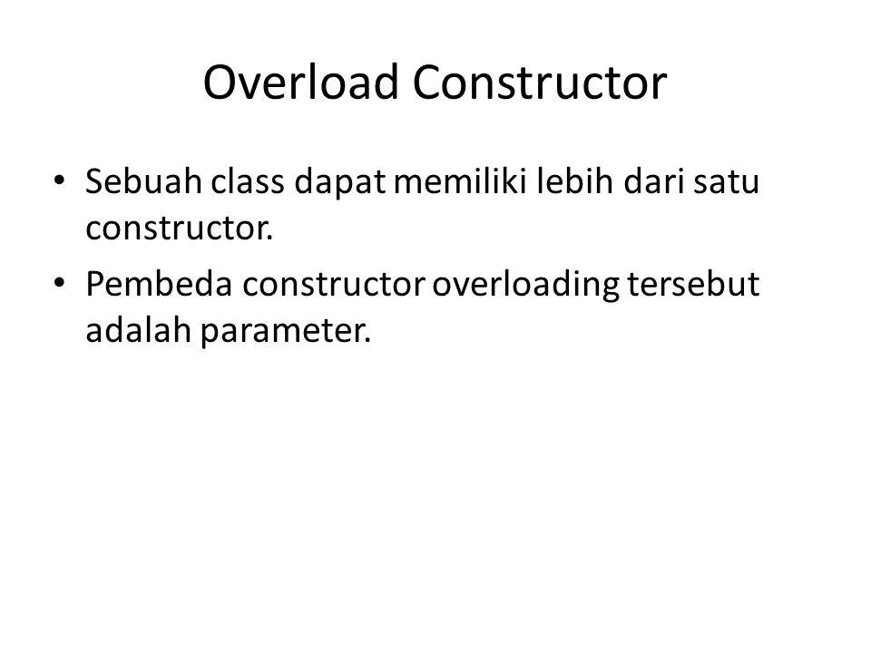 Overload Constructor Sebuah class dapat memiliki lebih dari satu constructor. Pembeda constructor overloading tersebut adalah parameter.