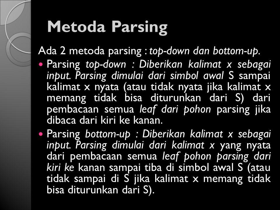 Metoda Parsing Ada 2 metoda parsing : top-down dan bottom-up. Parsing top-down : Diberikan kalimat x sebagai input. Parsing dimulai dari simbol awal S