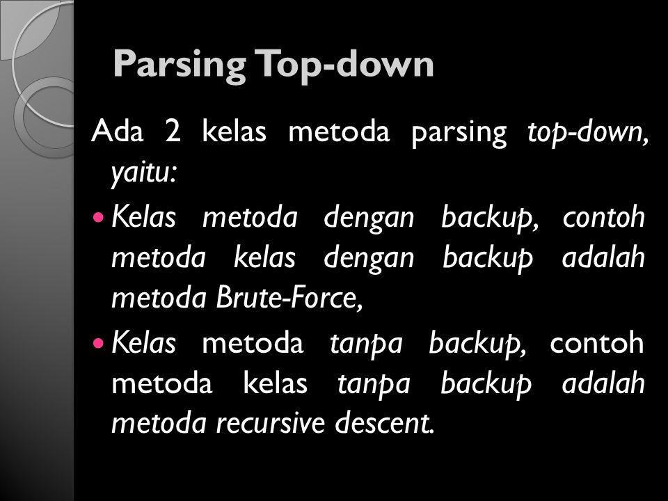 Parsing Top-down Ada 2 kelas metoda parsing top-down, yaitu: Kelas metoda dengan backup, contoh metoda kelas dengan backup adalah metoda Brute-Force,