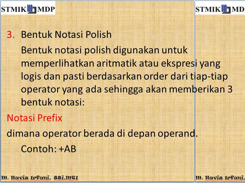 3.Bentuk Notasi Polish Bentuk notasi polish digunakan untuk memperlihatkan aritmatik atau ekspresi yang logis dan pasti berdasarkan order dari tiap-ti