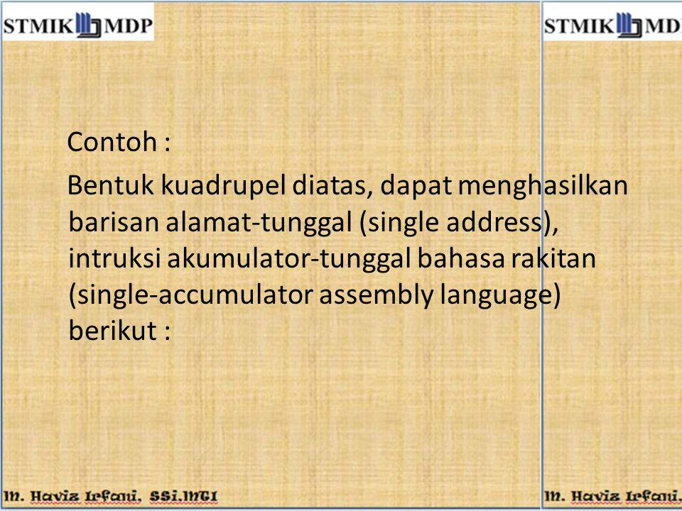 Contoh : Bentuk kuadrupel diatas, dapat menghasilkan barisan alamat-tunggal (single address), intruksi akumulator-tunggal bahasa rakitan (single-accum