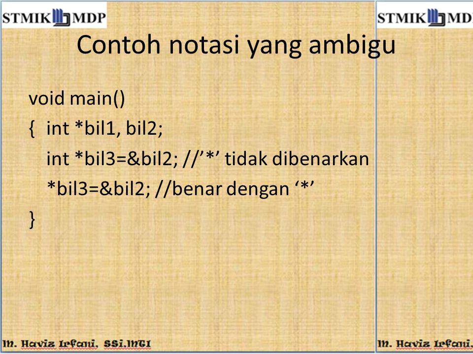 Contoh notasi yang ambigu void main() {int *bil1, bil2; int *bil3=&bil2; //'*' tidak dibenarkan *bil3=&bil2; //benar dengan '*' }