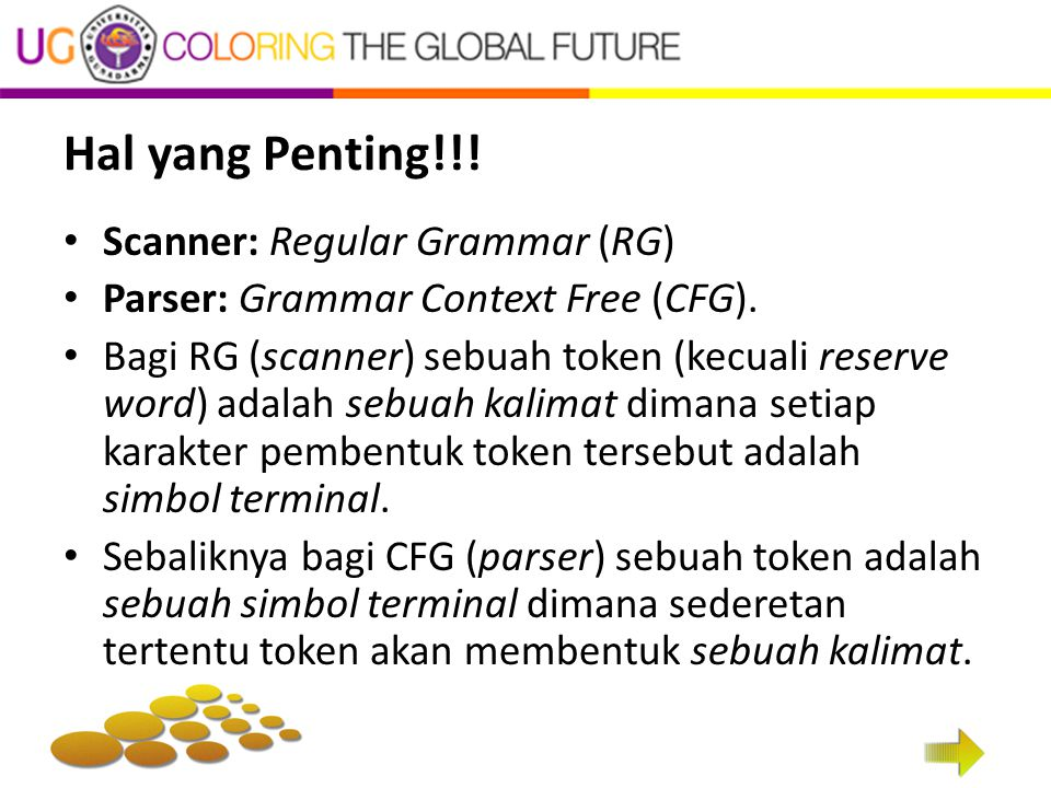 Hal yang Penting!!! Scanner: Regular Grammar (RG) Parser: Grammar Context Free (CFG). Bagi RG (scanner) sebuah token (kecuali reserve word) adalah seb