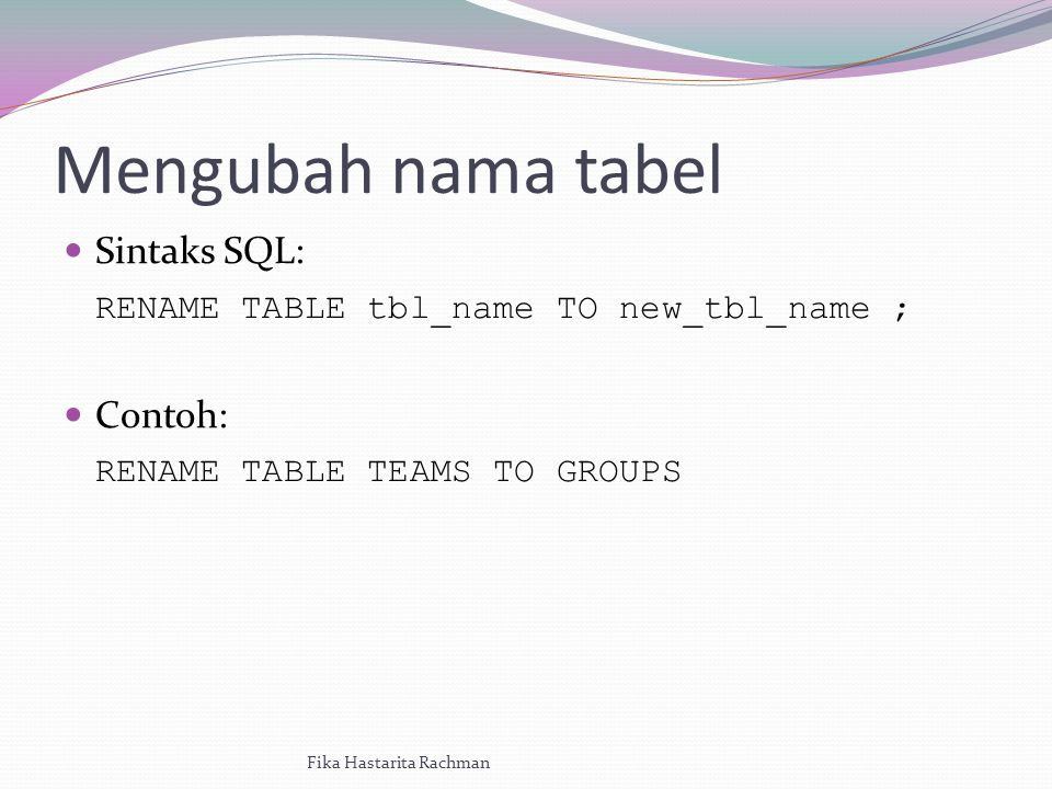 Mengubah nama tabel Sintaks SQL: RENAME TABLE tbl_name TO new_tbl_name ; Contoh: RENAME TABLE TEAMS TO GROUPS Fika Hastarita Rachman