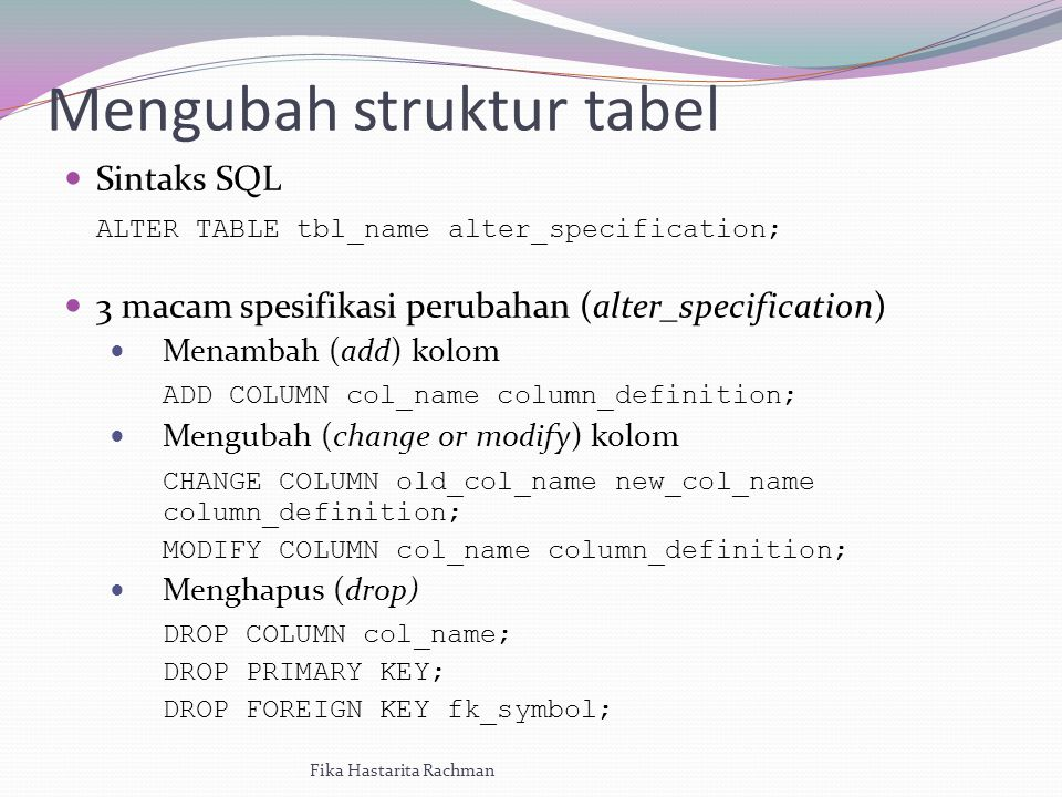Mengubah struktur tabel Sintaks SQL ALTER TABLE tbl_name alter_specification; 3 macam spesifikasi perubahan (alter_specification) Menambah (add) kolom