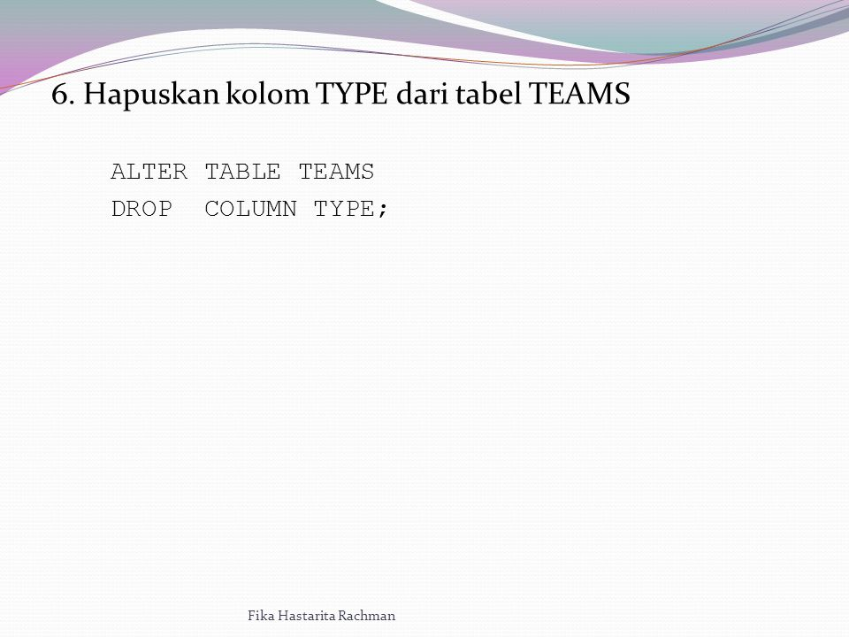 6. Hapuskan kolom TYPE dari tabel TEAMS ALTER TABLE TEAMS DROP COLUMN TYPE; Fika Hastarita Rachman