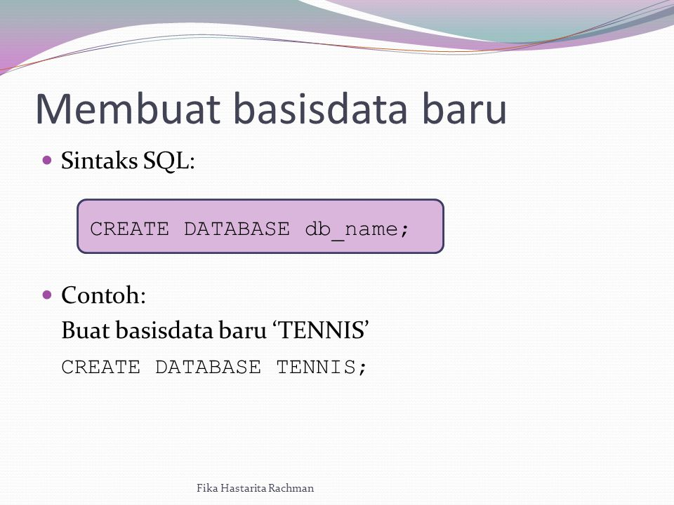 Membuat basisdata baru Sintaks SQL: CREATE DATABASE db_name; Contoh: Buat basisdata baru 'TENNIS' CREATE DATABASE TENNIS; Fika Hastarita Rachman