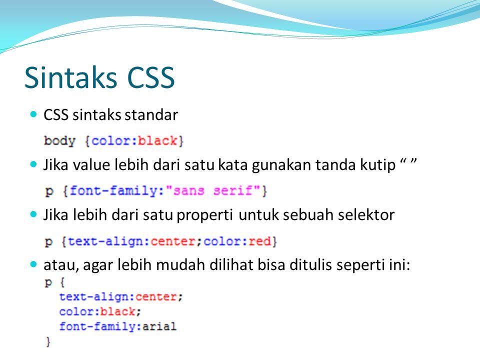 Sintaks CSS CSS sintaks standar Jika value lebih dari satu kata gunakan tanda kutip Jika lebih dari satu properti untuk sebuah selektor atau, agar lebih mudah dilihat bisa ditulis seperti ini: