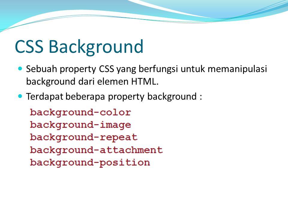 CSS Background Sebuah property CSS yang berfungsi untuk memanipulasi background dari elemen HTML. Terdapat beberapa property background :