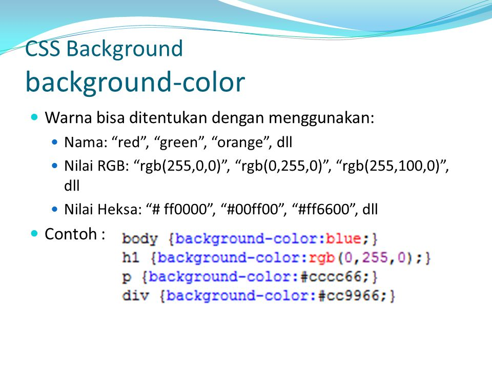 CSS Background background-color Warna bisa ditentukan dengan menggunakan: Nama: red , green , orange , dll Nilai RGB: rgb(255,0,0) , rgb(0,255,0) , rgb(255,100,0) , dll Nilai Heksa: # ff0000 , #00ff00 , #ff6600 , dll Contoh :