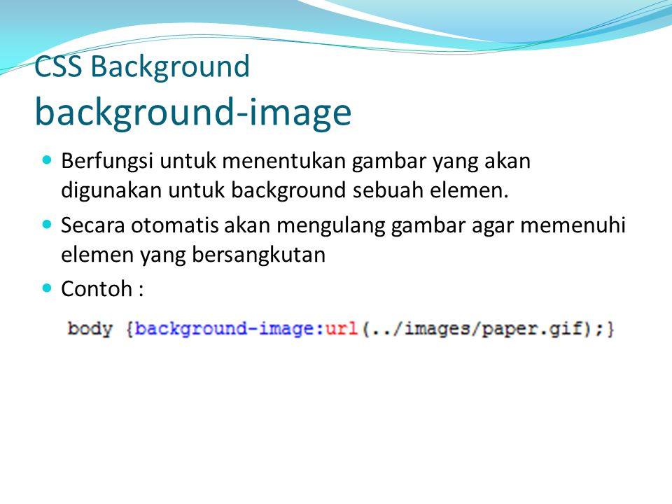 Berfungsi untuk menentukan gambar yang akan digunakan untuk background sebuah elemen. Secara otomatis akan mengulang gambar agar memenuhi elemen yang