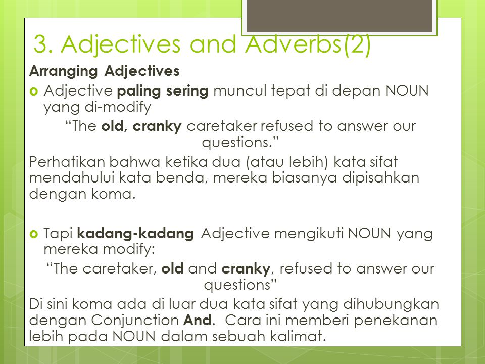 "3. Adjectives and Adverbs(2) Arranging Adjectives  Adjective paling sering muncul tepat di depan NOUN yang di-modify ""The old, cranky caretaker refus"