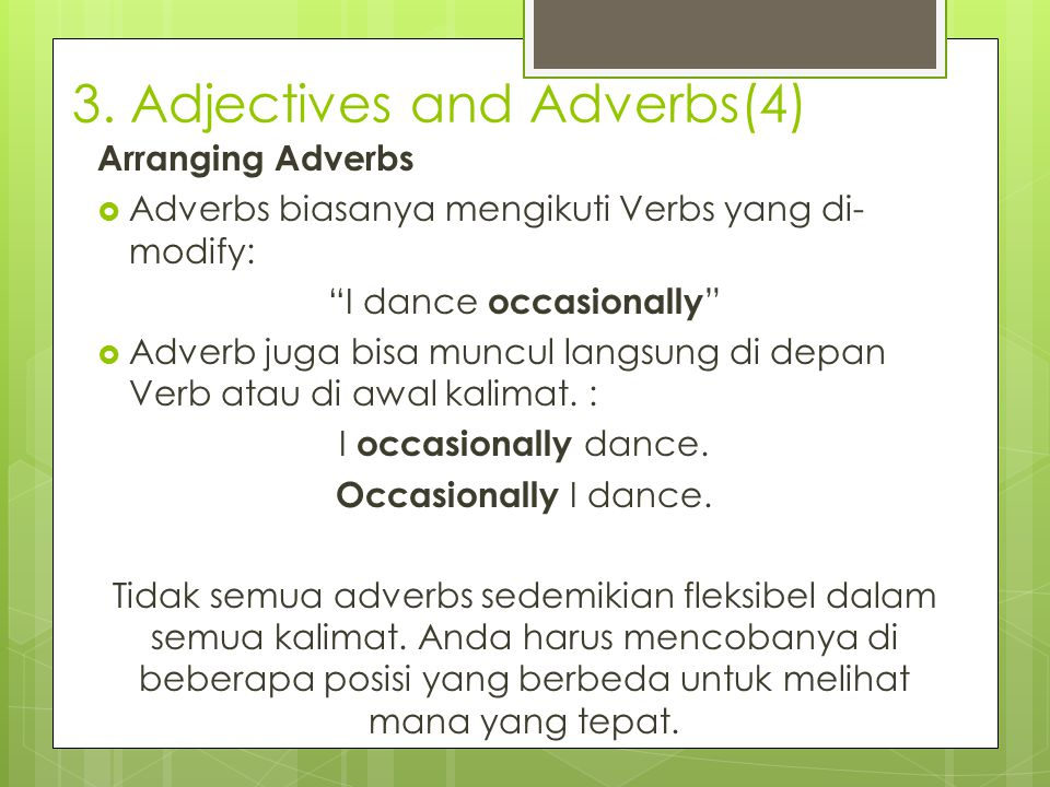 "3. Adjectives and Adverbs(4) Arranging Adverbs  Adverbs biasanya mengikuti Verbs yang di- modify: ""I dance occasionally ""  Adverb juga bisa muncul l"
