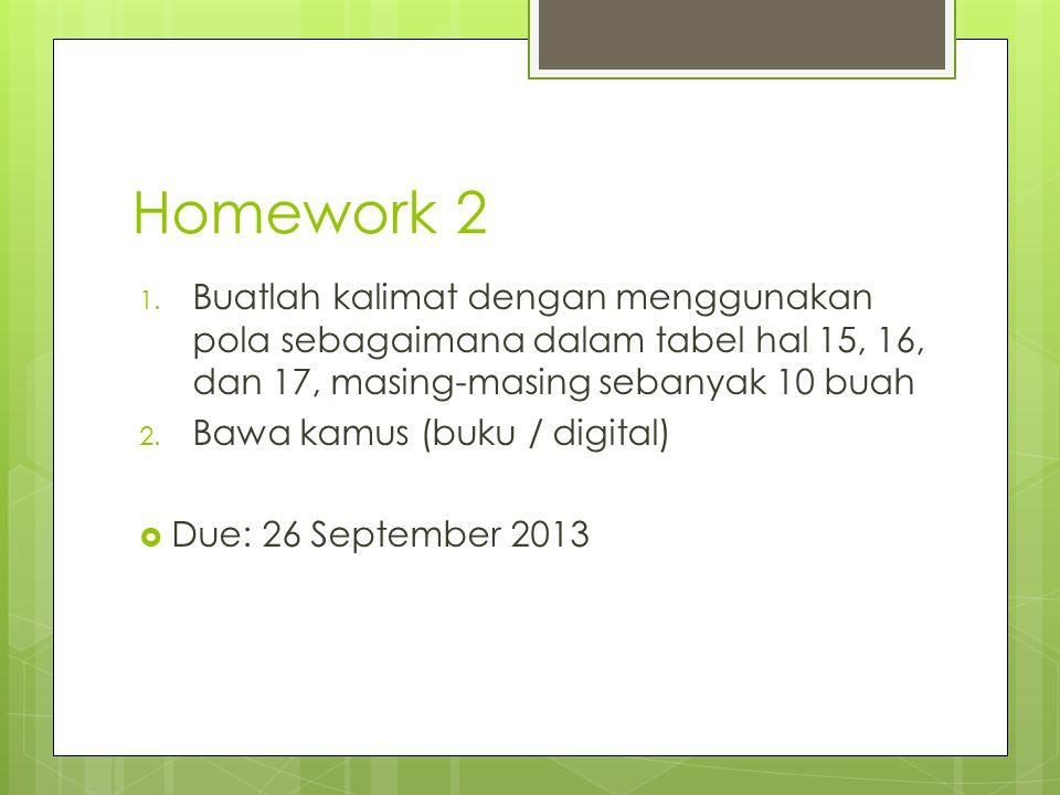 Homework 2 1. Buatlah kalimat dengan menggunakan pola sebagaimana dalam tabel hal 15, 16, dan 17, masing-masing sebanyak 10 buah 2. Bawa kamus (buku /