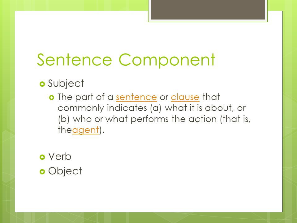 Sentence Component  Subject  The part of a sentence or clause that commonly indicates (a) what it is about, or (b) who or what performs the action (that is, theagent).sentenceclauseagent  Verb  Object