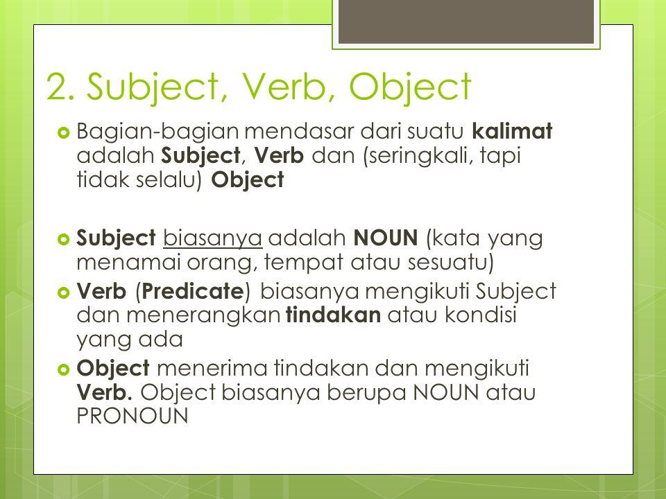 2. Subject, Verb, Object  Bagian-bagian mendasar dari suatu kalimat adalah Subject, Verb dan (seringkali, tapi tidak selalu) Object  Subject biasany
