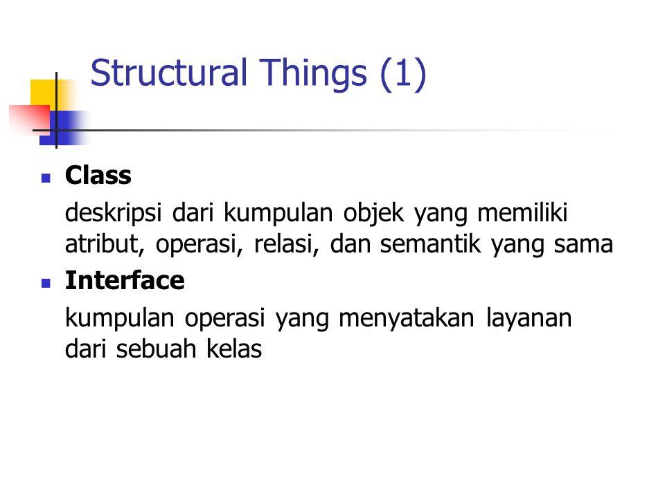 Structural Things (1) Class deskripsi dari kumpulan objek yang memiliki atribut, operasi, relasi, dan semantik yang sama Interface kumpulan operasi ya