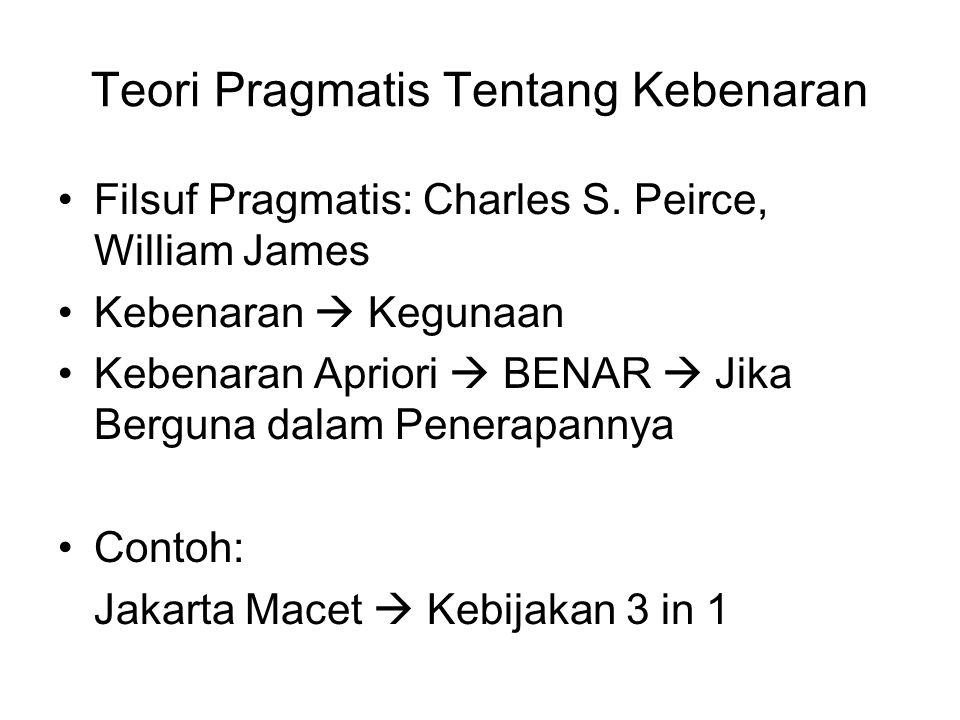 Teori Pragmatis Tentang Kebenaran Filsuf Pragmatis: Charles S. Peirce, William James Kebenaran  Kegunaan Kebenaran Apriori  BENAR  Jika Berguna dal