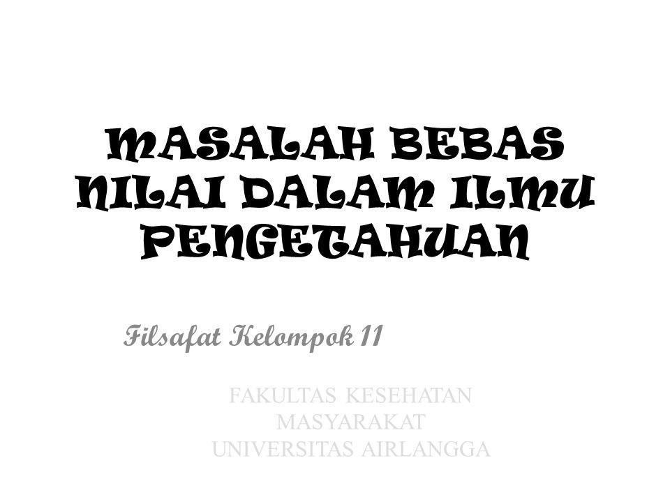 MASALAH BEBAS NILAI DALAM ILMU PENGETAHUAN Filsafat Kelompok 11 FAKULTAS KESEHATAN MASYARAKAT UNIVERSITAS AIRLANGGA