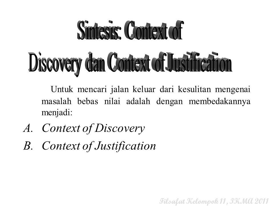 Untuk mencari jalan keluar dari kesulitan mengenai masalah bebas nilai adalah dengan membedakannya menjadi: A.Context of Discovery B.Context of Justif