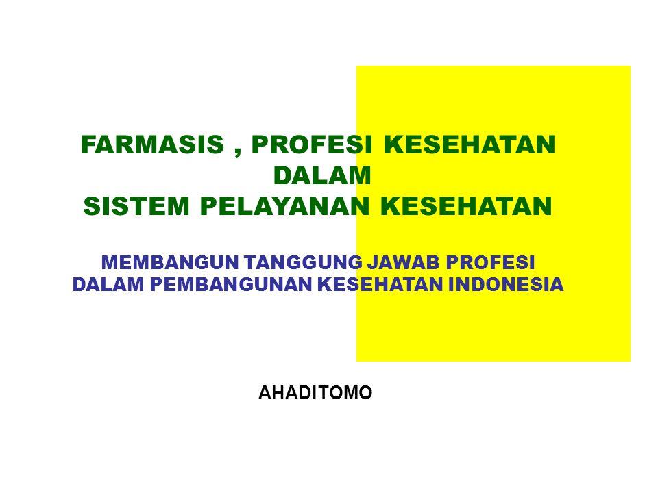 FARMASIS, PROFESI KESEHATAN DALAM SISTEM PELAYANAN KESEHATAN MEMBANGUN TANGGUNG JAWAB PROFESI DALAM PEMBANGUNAN KESEHATAN INDONESIA AHADITOMO