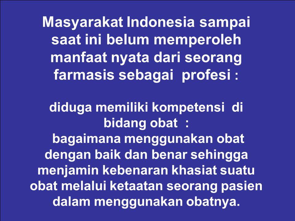 Masyarakat Indonesia sampai saat ini belum memperoleh manfaat nyata dari seorang farmasis sebagai profesi : diduga memiliki kompetensi di bidang obat