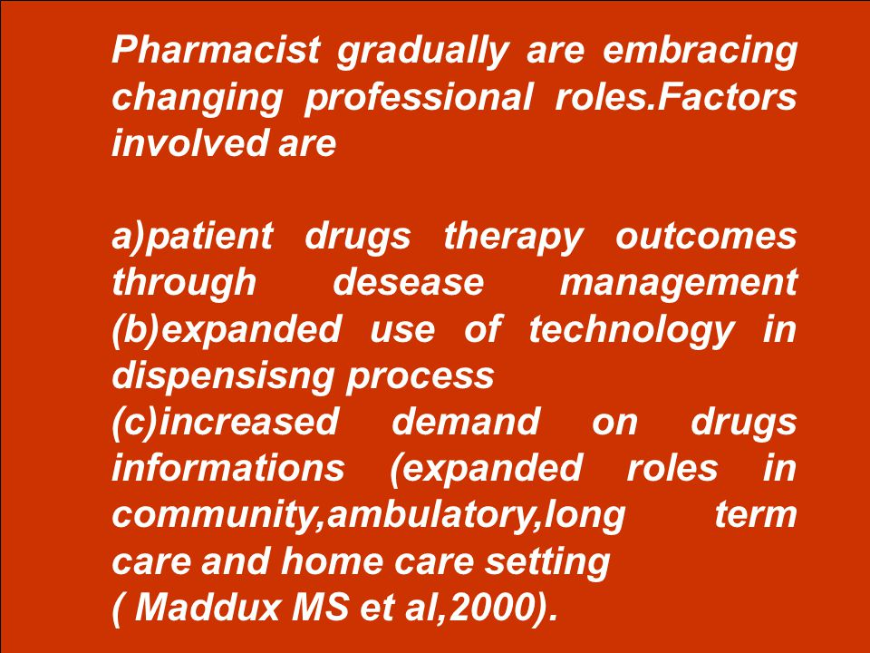 Pharmacist gradually are embracing changing professional roles.Factors involved are a)patient drugs therapy outcomes through desease management (b)exp