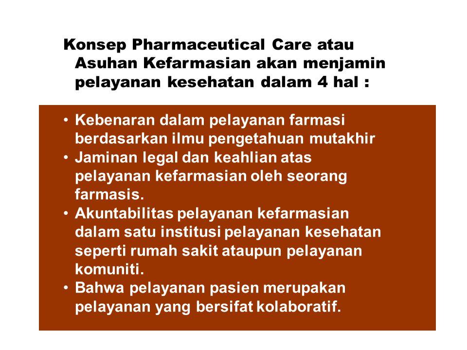 Konsep Pharmaceutical Care atau Asuhan Kefarmasian akan menjamin pelayanan kesehatan dalam 4 hal : Kebenaran dalam pelayanan farmasi berdasarkan ilmu