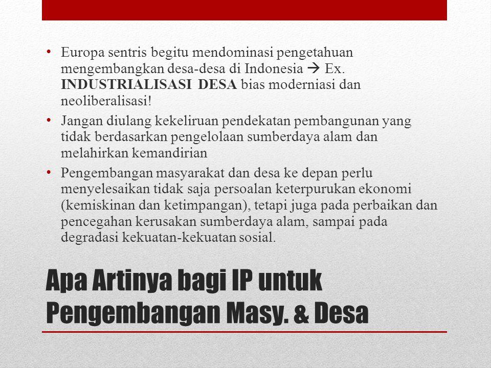 Apa Artinya bagi IP untuk Pengembangan Masy. & Desa Europa sentris begitu mendominasi pengetahuan mengembangkan desa-desa di Indonesia  Ex. INDUSTRIA