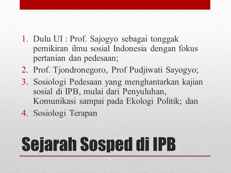 Sejarah Sosped di IPB 1.Dulu UI : Prof. Sajogyo sebagai tonggak pemikiran ilmu sosial Indonesia dengan fokus pertanian dan pedesaan; 2.Prof. Tjondrone