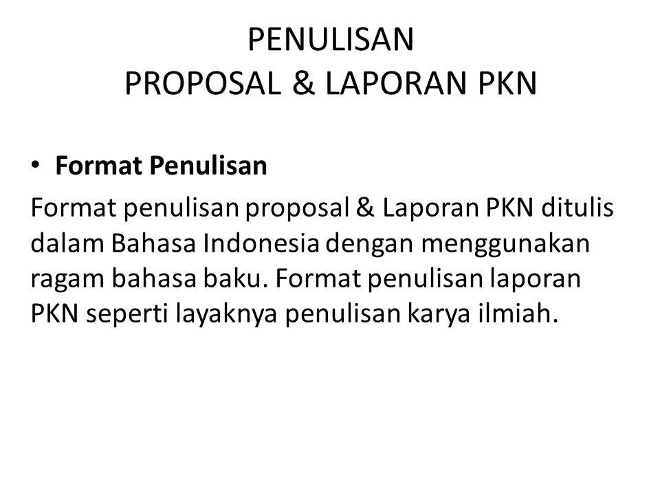 PENULISAN PROPOSAL & LAPORAN PKN Format Penulisan Format penulisan proposal & Laporan PKN ditulis dalam Bahasa Indonesia dengan menggunakan ragam baha
