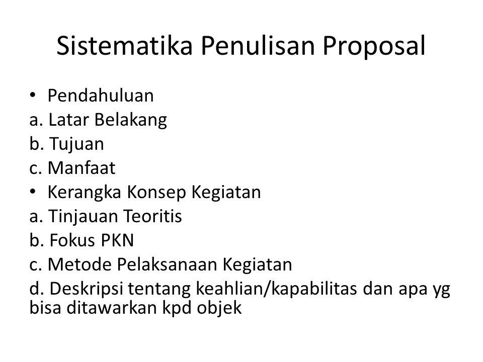 Sistematika Penulisan Proposal Pendahuluan a. Latar Belakang b. Tujuan c. Manfaat Kerangka Konsep Kegiatan a. Tinjauan Teoritis b. Fokus PKN c. Metode