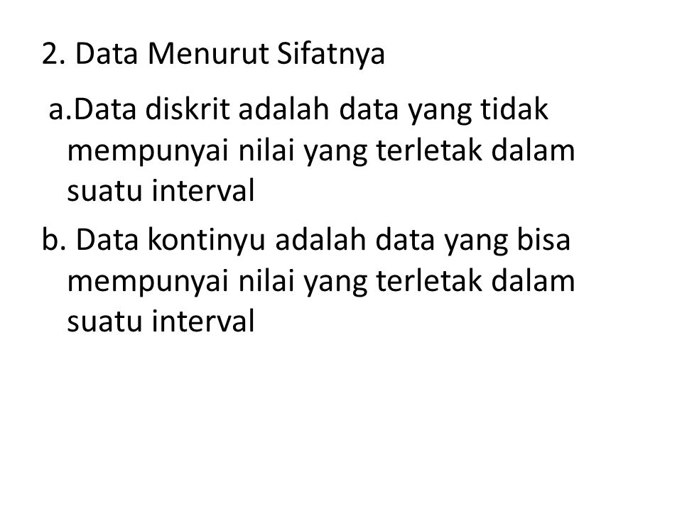2. Data Menurut Sifatnya a.Data diskrit adalah data yang tidak mempunyai nilai yang terletak dalam suatu interval b. Data kontinyu adalah data yang bi
