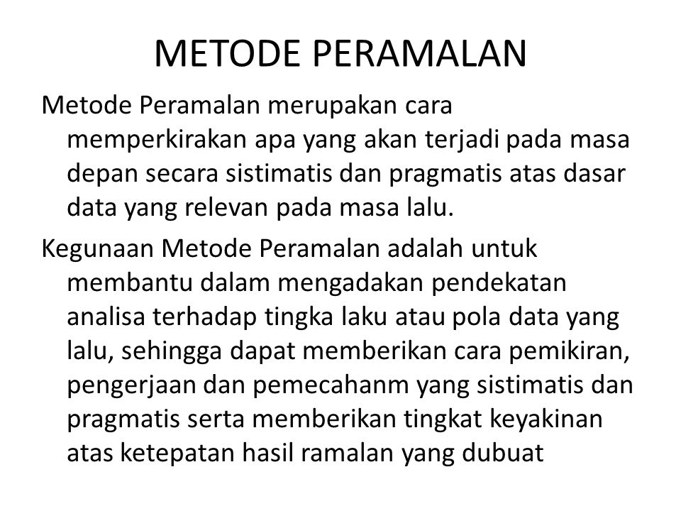 Jenis-jenis Metode Peramalan kwantitatif 1.Metode peramalan yang didasarkan atas penggunaan analisa pola hubungan antara variabel yang akan diperkirakan dengan variabel waktu yang merupakan deret waktu atau time series, yang terdiri dari : a.Metode smoothing b.Metode box jenkins c.Metode proyeksi trend