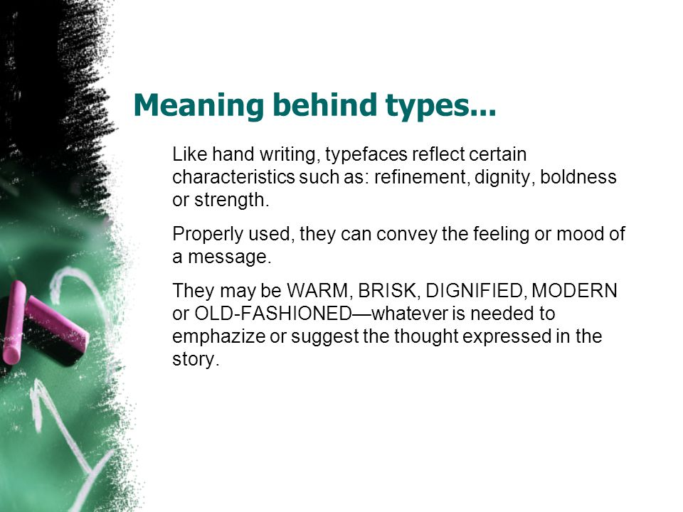 Meaning behind types... Like hand writing, typefaces reflect certain characteristics such as: refinement, dignity, boldness or strength. Properly used