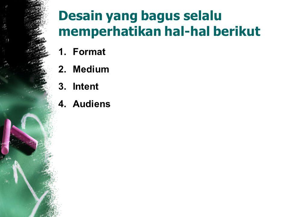 Desain yang bagus selalu memperhatikan hal-hal berikut 1.Format 2.Medium 3.Intent 4.Audiens