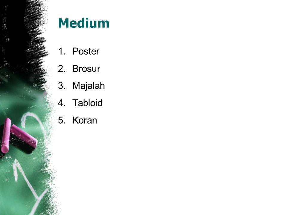 Medium 1.Poster 2.Brosur 3.Majalah 4.Tabloid 5.Koran