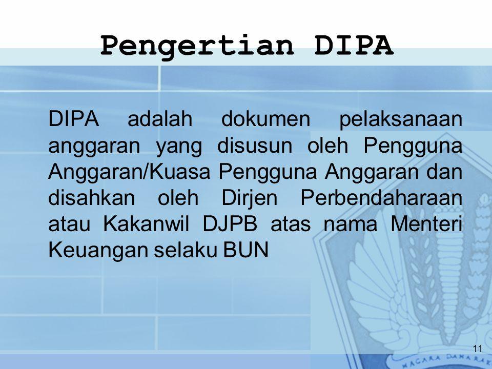 Pengertian DIPA DIPA adalah dokumen pelaksanaan anggaran yang disusun oleh Pengguna Anggaran/Kuasa Pengguna Anggaran dan disahkan oleh Dirjen Perbendaharaan atau Kakanwil DJPB atas nama Menteri Keuangan selaku BUN 11