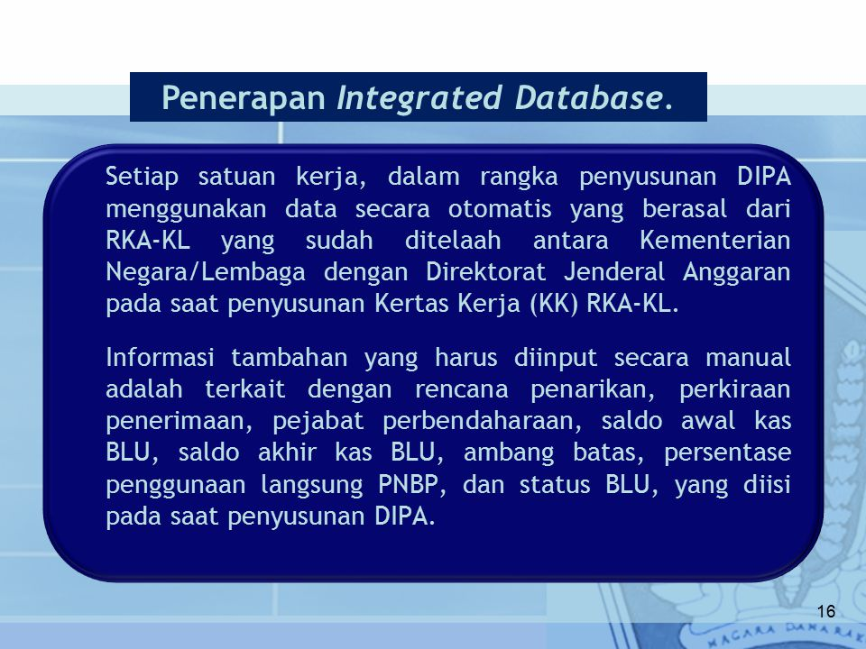 Setiap satuan kerja, dalam rangka penyusunan DIPA menggunakan data secara otomatis yang berasal dari RKA-KL yang sudah ditelaah antara Kementerian Negara/Lembaga dengan Direktorat Jenderal Anggaran pada saat penyusunan Kertas Kerja (KK) RKA-KL.