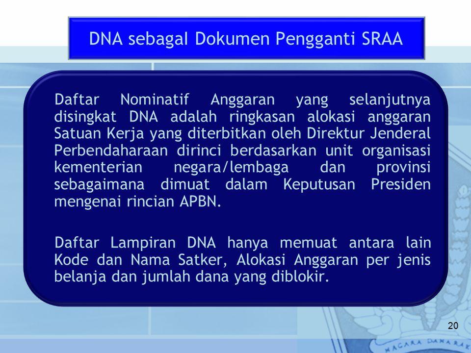 20 Daftar Nominatif Anggaran yang selanjutnya disingkat DNA adalah ringkasan alokasi anggaran Satuan Kerja yang diterbitkan oleh Direktur Jenderal Perbendaharaan dirinci berdasarkan unit organisasi kementerian negara/lembaga dan provinsi sebagaimana dimuat dalam Keputusan Presiden mengenai rincian APBN.