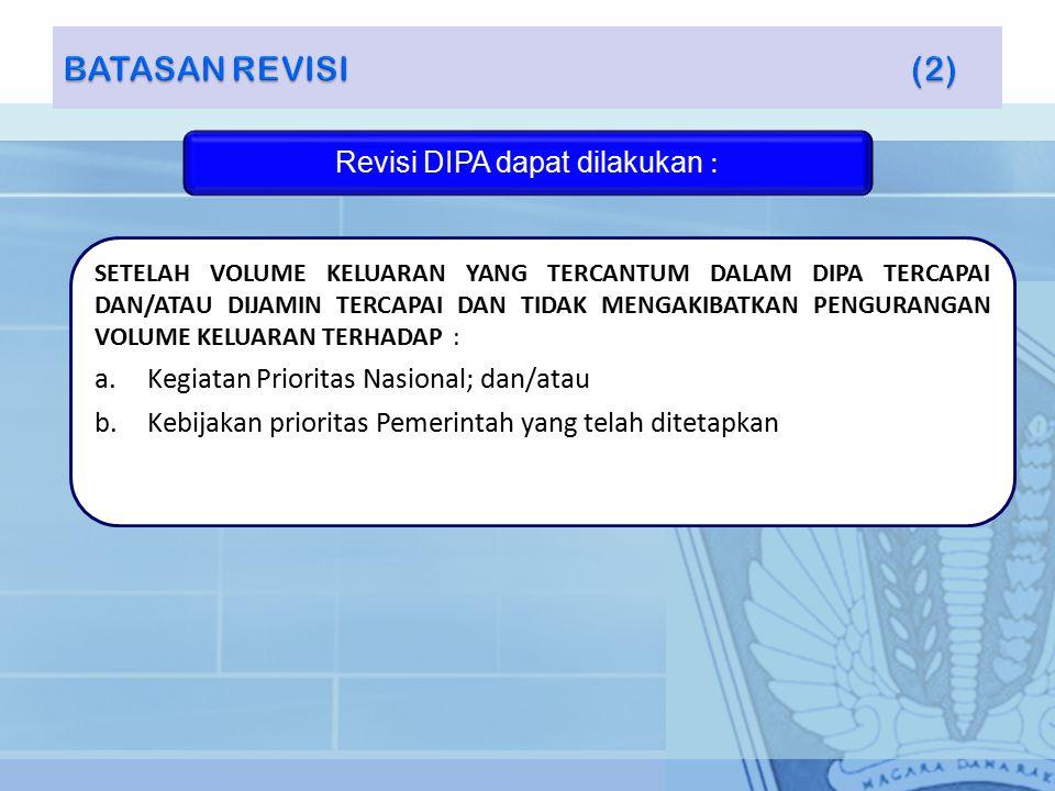 Revisi DIPA dapat dilakukan : SETELAH VOLUME KELUARAN YANG TERCANTUM DALAM DIPA TERCAPAI DAN/ATAU DIJAMIN TERCAPAI DAN TIDAK MENGAKIBATKAN PENGURANGAN VOLUME KELUARAN TERHADAP : a.Kegiatan Prioritas Nasional; dan/atau b.Kebijakan prioritas Pemerintah yang telah ditetapkan