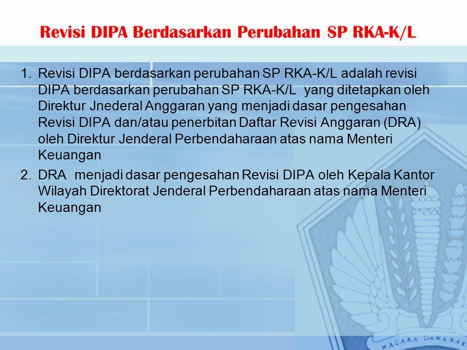 1.Revisi DIPA berdasarkan perubahan SP RKA-K/L adalah revisi DIPA berdasarkan perubahan SP RKA-K/L yang ditetapkan oleh Direktur Jnederal Anggaran yang menjadi dasar pengesahan Revisi DIPA dan/atau penerbitan Daftar Revisi Anggaran (DRA) oleh Direktur Jenderal Perbendaharaan atas nama Menteri Keuangan 2.DRA menjadi dasar pengesahan Revisi DIPA oleh Kepala Kantor Wilayah Direktorat Jenderal Perbendaharaan atas nama Menteri Keuangan Revisi DIPA Berdasarkan Perubahan SP RKA-K/L