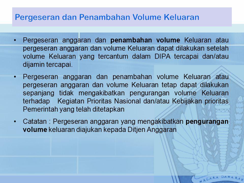 Pergeseran anggaran dan penambahan volume Keluaran atau pergeseran anggaran dan volume Keluaran dapat dilakukan setelah volume Keluaran yang tercantum dalam DIPA tercapai dan/atau dijamin tercapai.